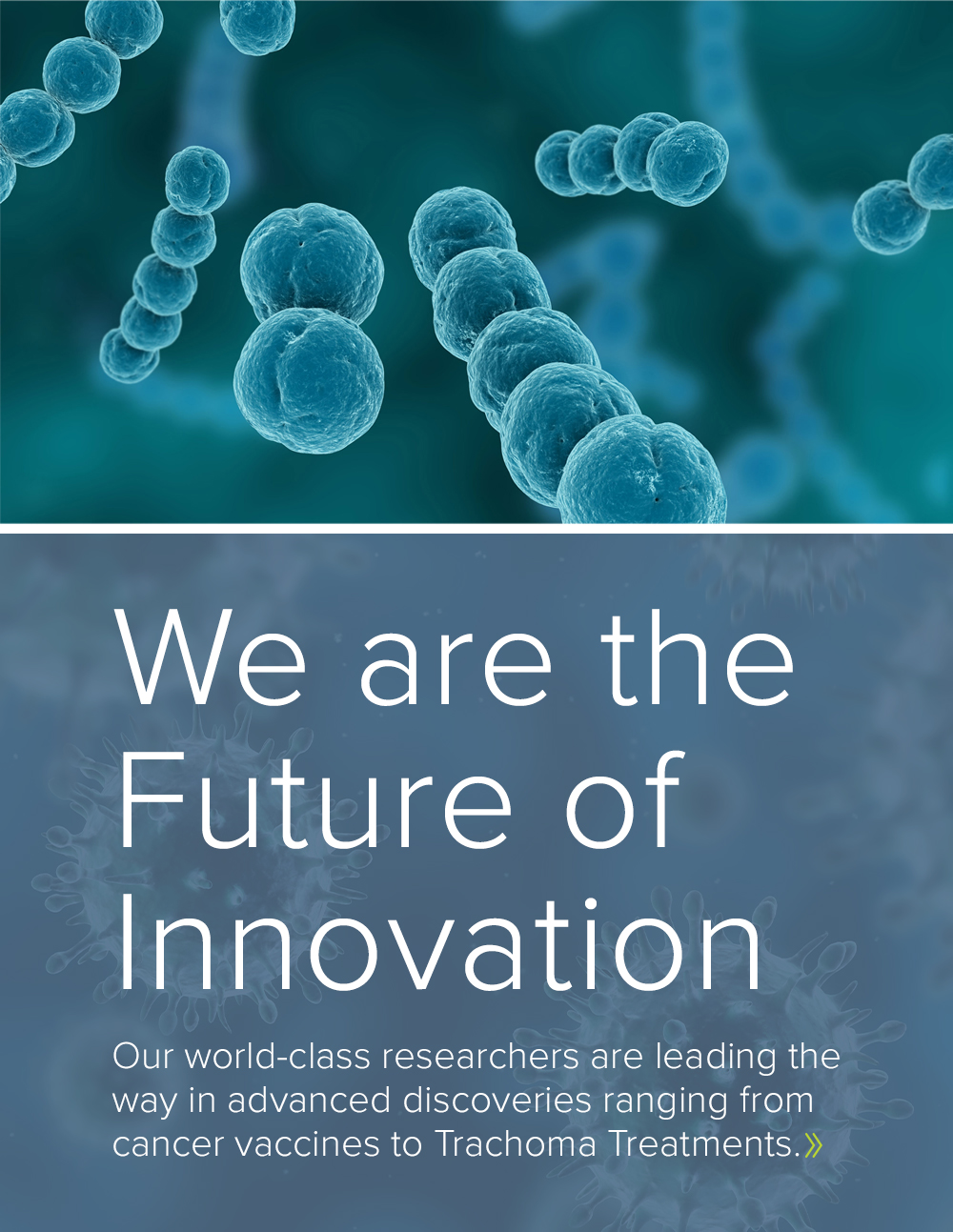 We are the future of innovation. Our world-class researchers are leading the way in advanced discoveries ranging from cancer vaccines to Trachoma Treatments.